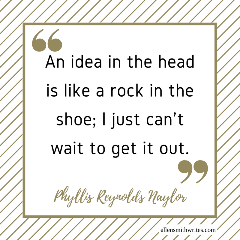 """An idea in the head is like a rock in the shoe; I just can't wait to get it out."" Phyllis Reynolds Naylor 