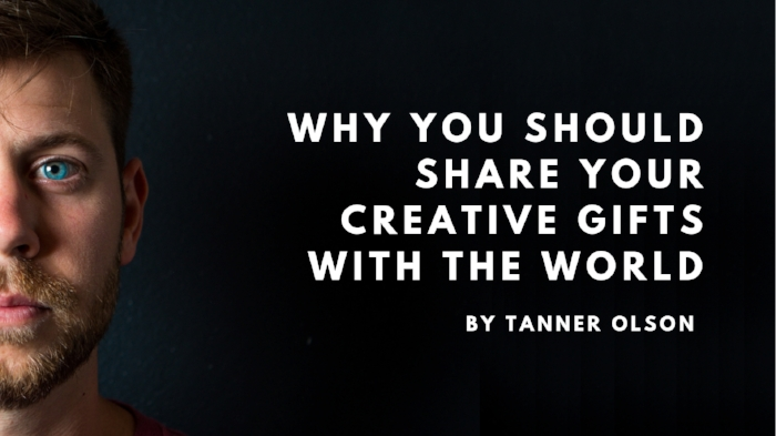 why you should share your creative gifts with the world by tanner olson 2.jpg