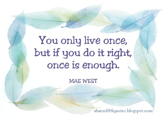 you only live once, but if you do it right, one is enough.jpg