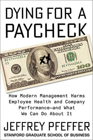 - Dying for a Paycheck by Jeffrey PfefferExploring a range of important topics including layoffs, health insurance, work-family conflict, work hours, job autonomy, and why people remain in toxic environments, Pfeffer offers guidance and practical solutions all of us—employees, employers, and the government—can use to enhance workplace wellbeing.Inc's Best Business Books of 2018