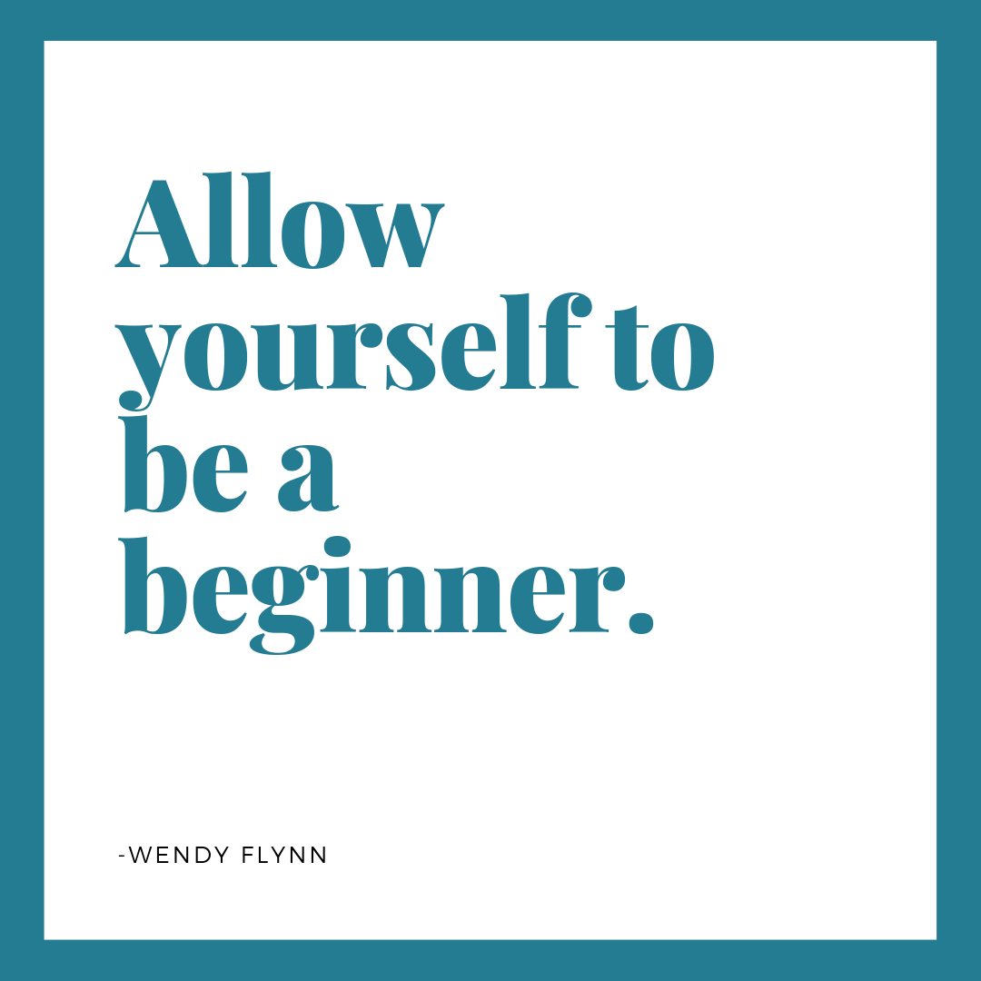 Allow yourself to be a beginner. -Wendy Flynn 1319.png