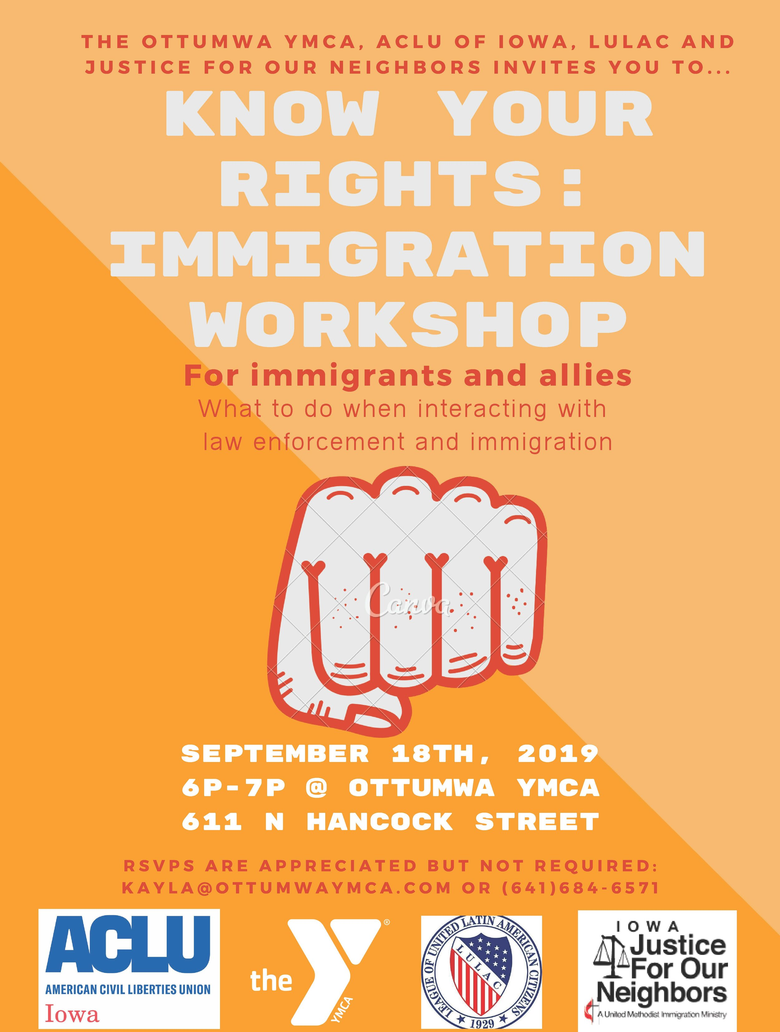 UPCOMING EVENT   Iowa Justice for Our Neighbors is teaming up with YMCA Ottumwa and ACLU of Iowa to present a Know Your Rights workshop at YMCA Ottumwa as part of their Welcoming Week Celebration. This workshop will take place Wednesday, September 18th from 6-7pm. Join us to learn about immigration rights, policies, and what you can do to support the cause. Refer to our Facebook page, Iowa Justice For Our Neighbors – JFON, for further updates on this upcoming workshop.