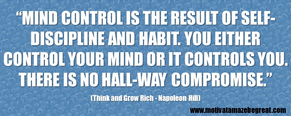 """2. """"Mind control is the result of self-discipline and habit. You either control your mind or it controls you. There is no hall-way compromise."""" - Napoleon Hill.JPG"""
