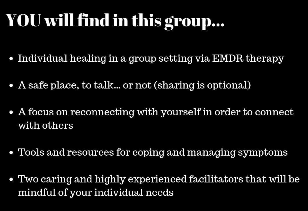 A safe place, to talk… or not (sharing is optional, only if you are ready)(all participants screened to ensure group is appropriate for their needs)A focus on reconnecting with yourself in order to connect with oth.png