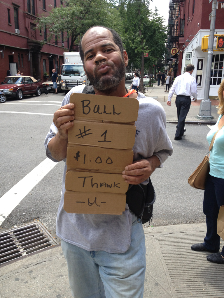 """I LOVE HOMELESS PEOPLE  Here's why: For every miserable grouch who panders to you for money and doesn't say thank you and them asks you for more, there are 2 who are fun/entertaining/spiritual. Which is why I always talk to them - eventually you find the gem. And today I did! Here's my newest buddy, with a clever sign made out of a cardboard thingy that separates bottles in a box. He flipped it up and down like blinds, revealing different messages and he did it faster than a black jack dealer in Vegas. Total legerdemain (the only word I remember from the SATs). At the same time as being clever, he complimented me, told me to """"be who I am"""", come out of my shell more and be more creative.  What other stranger could tell me such things. This guy had a message to carry and I received it for only $6 bucks. We laughed and joked for 32 seconds, which led him to get a little hand-sy and I started to realize my $6 message came with a side of sexual favor offers. That's a pretty good deal though, but like dividends, I reinvested those offers back to him, thinking some other lucky girl or guy may benefit later today.  But this can only mean 2 things: I'm still desirable and he inspired me to be creative; AKA, I wrote this.  People, chat up the homeless, they may have more wisdom than you!"""