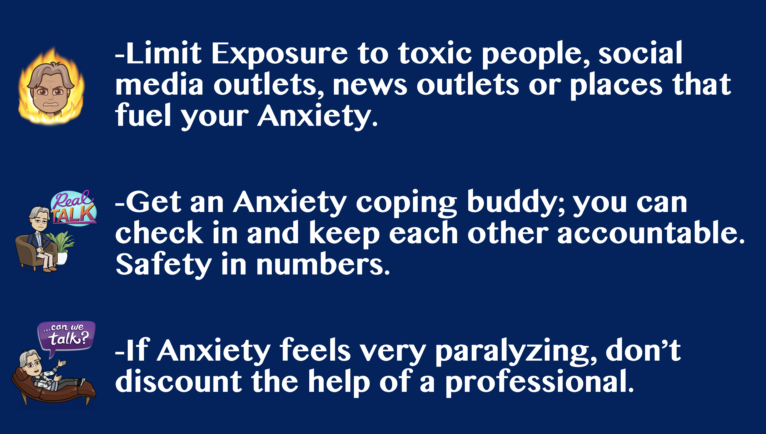 These 3 might seem very basic or obvious -- but mindfully consider their place in your routine. An anxiety coping buddy isn't someone you have a bitch fest with. It's someone who knows you well and can keep you on track when you feel like you're going off.