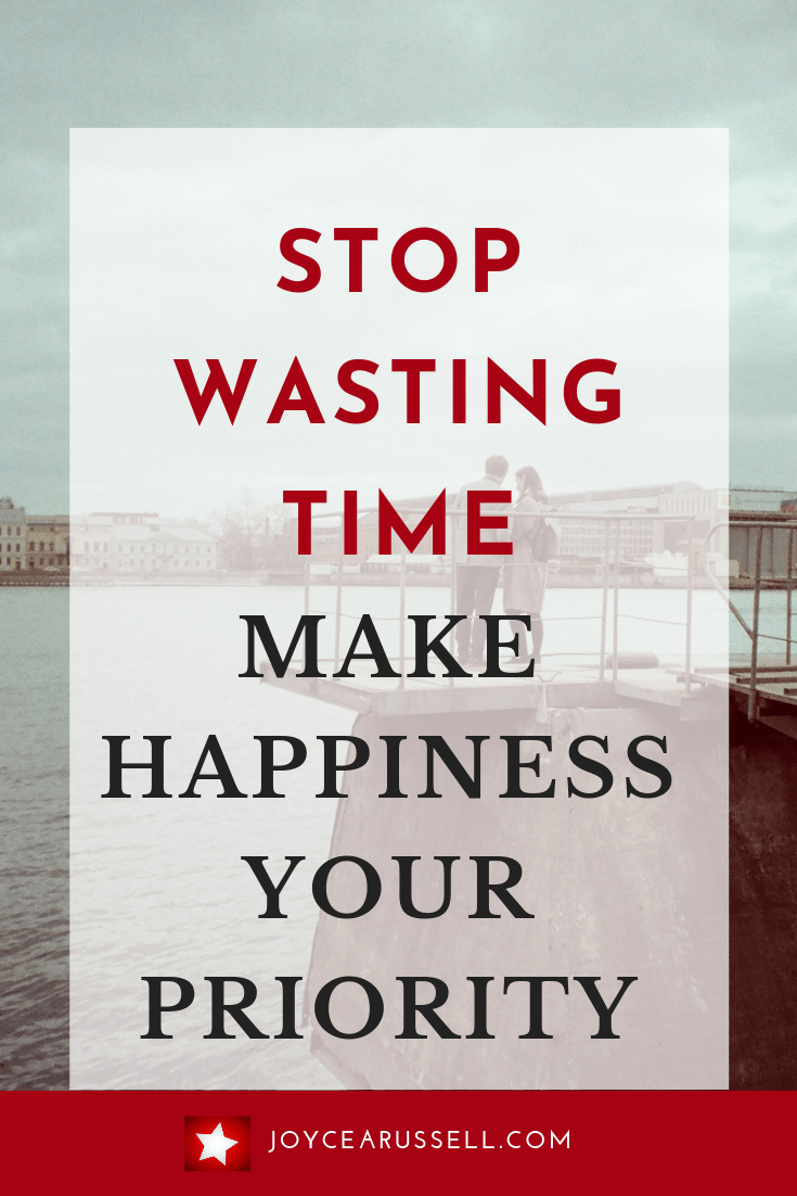 Stop wasting time make happiness your priority.png