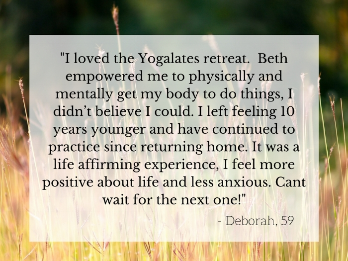 %22I loved the Yogalates retreat. Beth empowered me to physically and mentally get my body to do things, I didn't believe I could. I left feeling 10 years younger and have continued to practice since returning home. It.jpg