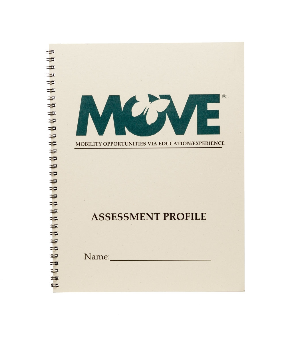 "MOVE Assessment Profile    $16.00   The MOVE™ Assessment Profile is a data collection booklet used to monitor progress in the MOVE Program. Decisions regarding each step of the MOVE Program are recorded in the individual's profile, making record keeping permanent and easy. The Profile includes the ""Top-Down Motor Milestone Test"", Summary of Test Results page and several pages to document Prompt Plans. This is meant to be used in conjunction with the MOVE Reference Manual."