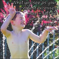 What you see as your greatest excesses may in fact be your greatest assets!