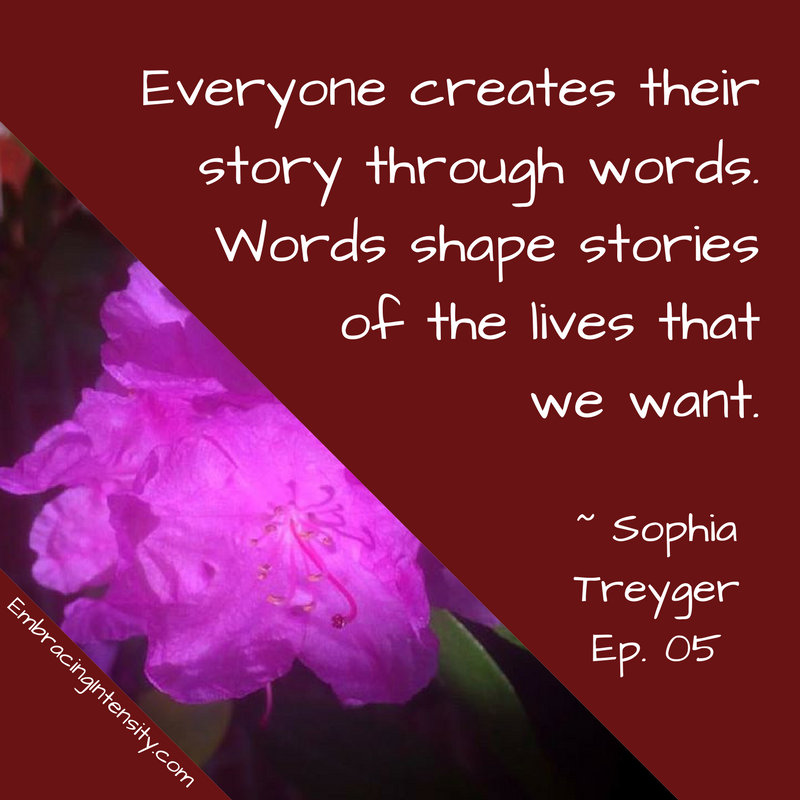 Everyone creates their story through words. Words shape stories of the lives that we want. ~ Embracing Intensity Podcast ep. 05: The Intersection of Intensity and Intimacy with Sophia Treyger