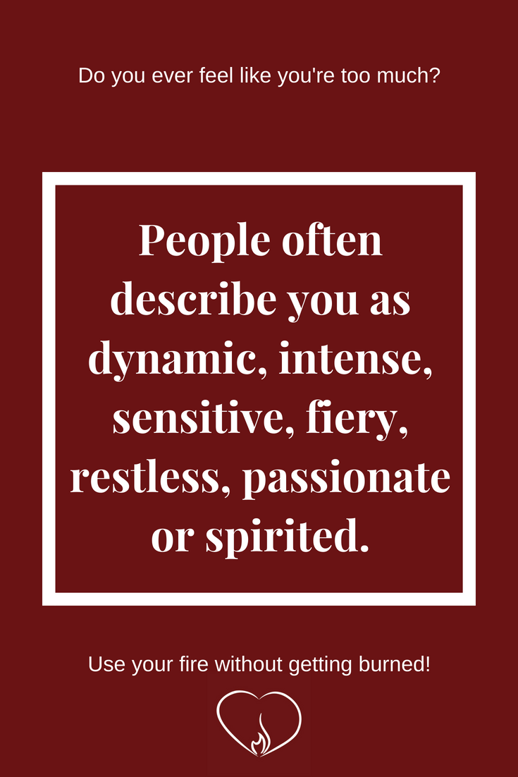 People often describe you as dynamic, intense, sensitive, fiery, restless, passionate or spirited. ~ Do you ever feel like you're too much?