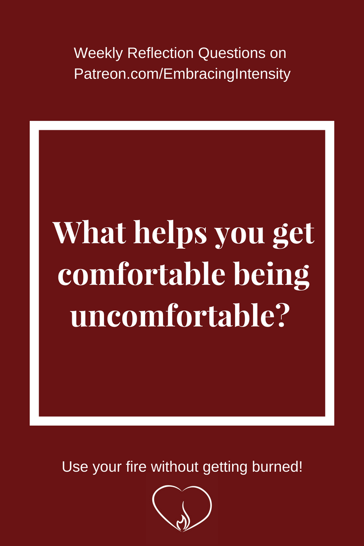 What helps you get comfortable being uncomfortable? ~ Weekly Reflection Questions on Embracing Intensity's Patreon