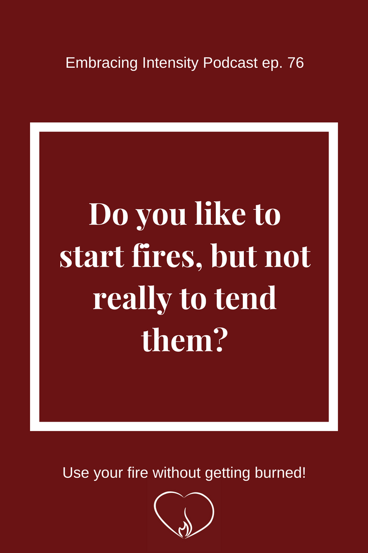 Do you like to start fires, but not really to tend them? ~ Embracing Intensity Podcast