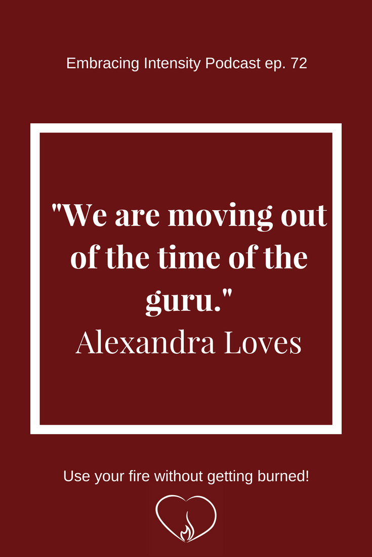 """""""We are moving out of the time of the guru."""" ~ Alexandra Loves on Embracing Intensity Podcast"""