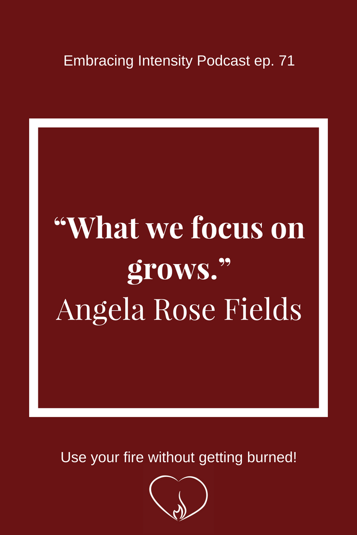 What we focus on grows. ~ Angela Rose Fields on Embracing Intensity Podcast ep. 71