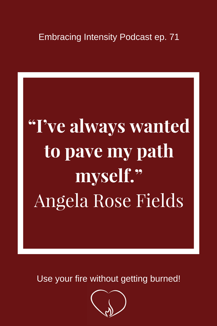 """I've always wanted to pave my path myself."""" ~ Angela Rose Fields on Embracing Intensity Podcast ep. 71"""