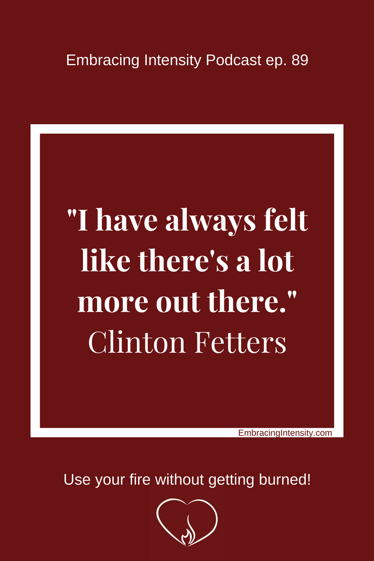 """""""I have always felt like there's a lot more out there."""" ~ Clinton Fetters on Embracing Intensity Podcast"""