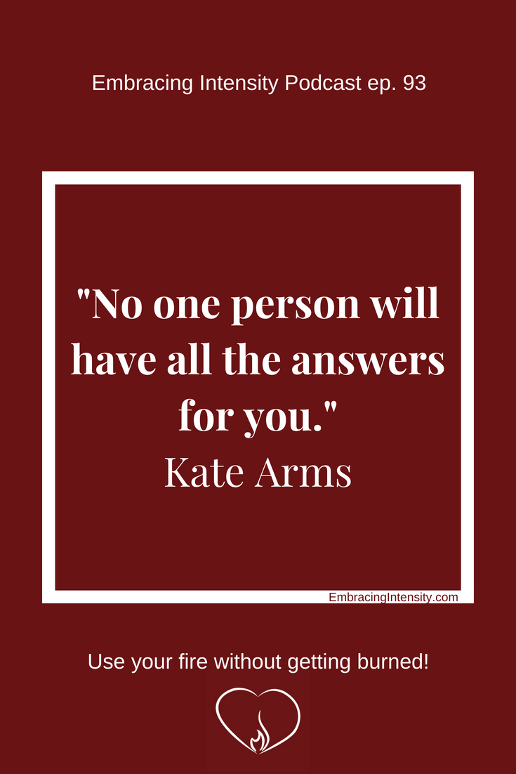 No one person will have all the answers for you. ~ Kate Arms on Embracing Intensity ep. 93