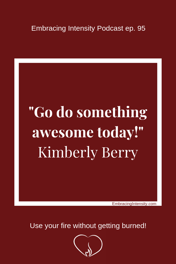 """Go do something awesome today!"" ~ Kimberly Berry on Embracing Intensity Podcast 95"