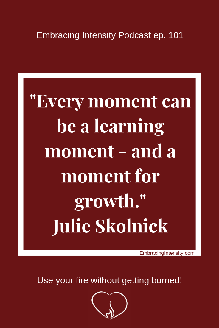 Every moment can be a learning moment - and a moment for growth. ~ Julie Skolnick on Embracing Intensity Podcast