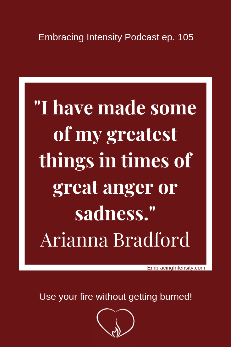 I have made some of my greatest things in times of great anger or sadness. ~ Arianna Bradford