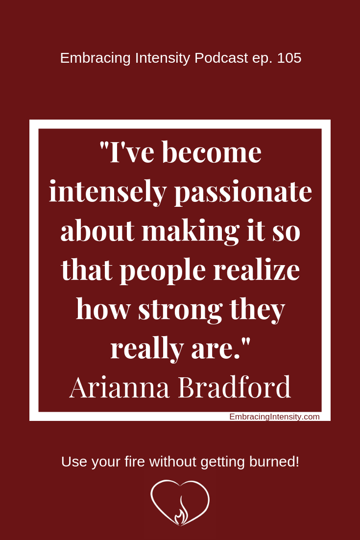 I've become intensely passionate about making it so that people realize how strong they really are. ~ Arianna Bradford