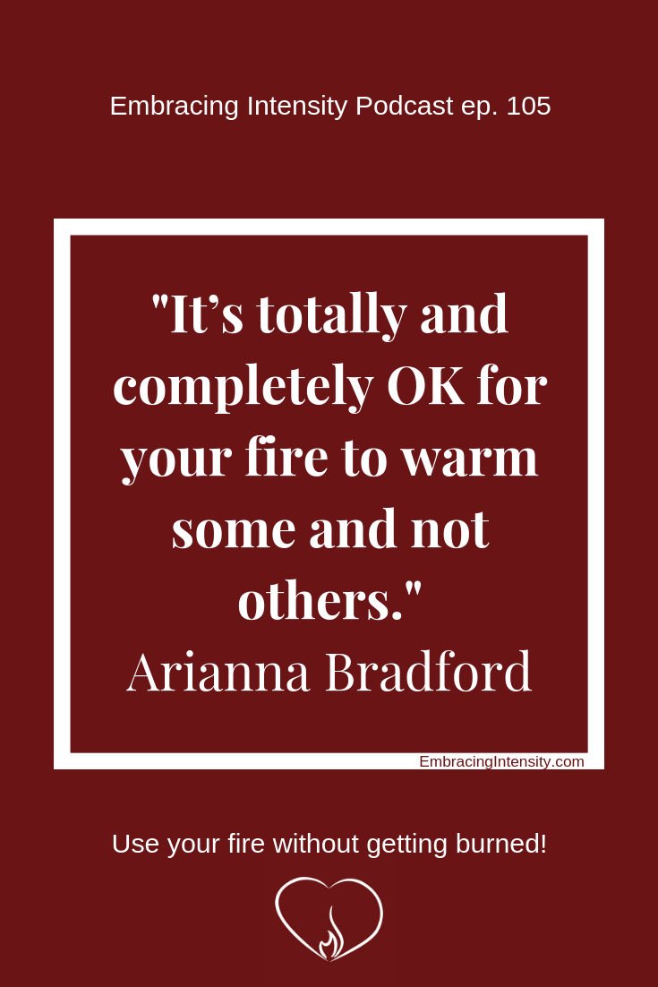 It's totally and completely OK for your fire to warm some and not others. ~ Arianna Bradford on Embracing Intensity Podcast 105