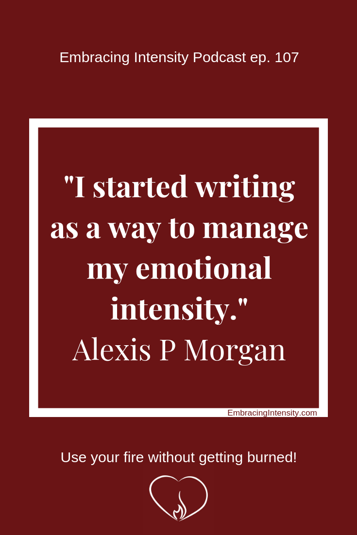 I started writing as a way to manage my emotional intensity. ~ Alexis P Morgan