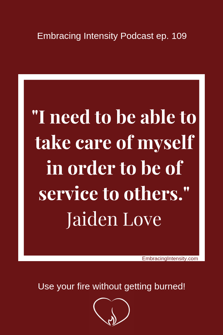 """I need to be able to take care of myself in order to be of service to others."" ~ Jaiden Love"