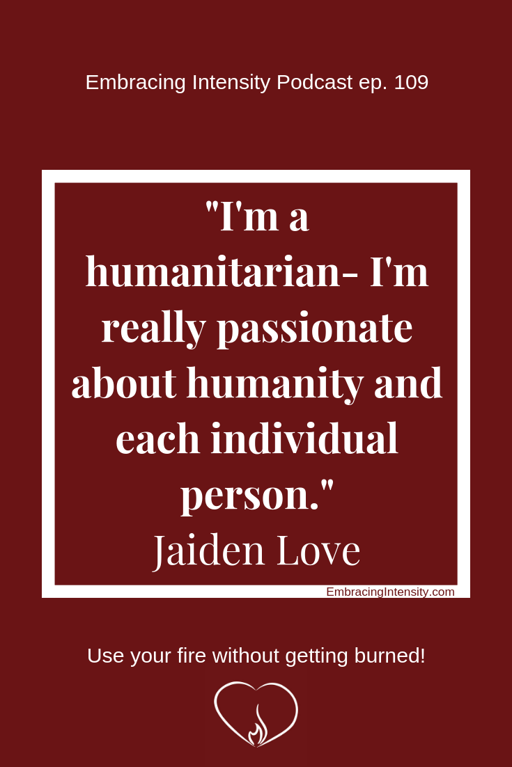 """I'm a humanitarian - I'm really passionate about humanity and each individual person."" ~ Jaiden Love"
