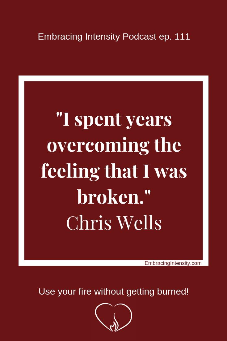 """I spent years overcoming the feeling that I was broken."" ~ Chris Wells"