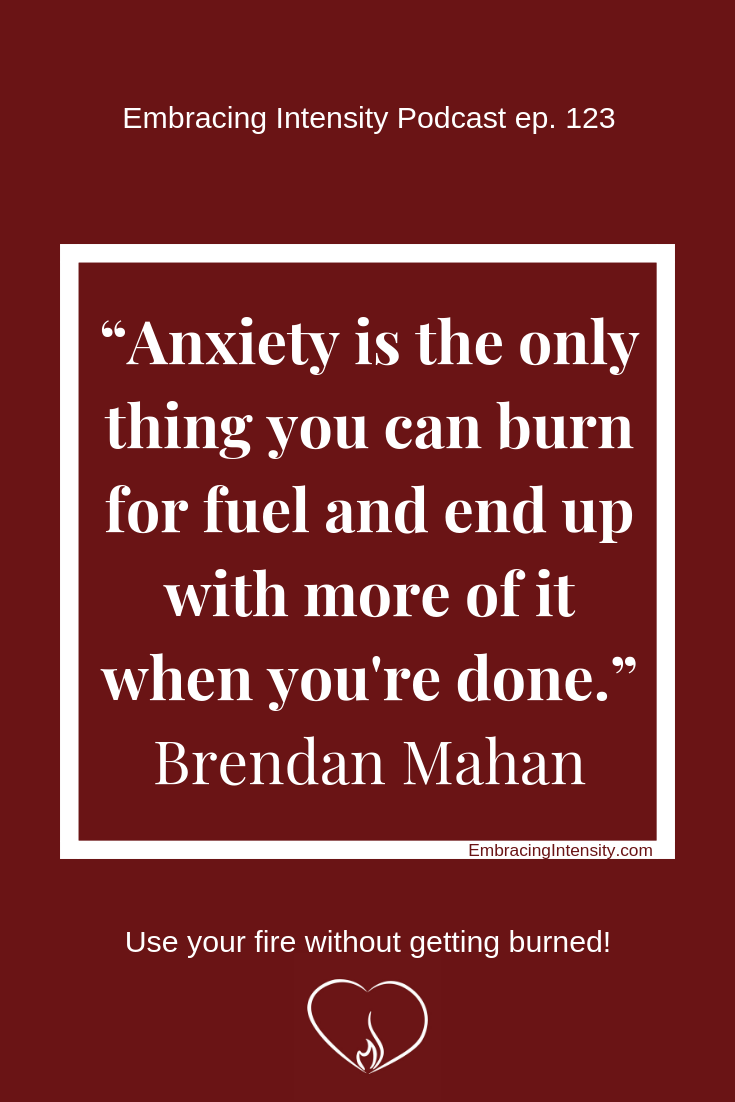 Anxiety is the only thing you can burn for fuel and end up with more of it when you're done. ~ Brendan Mahan