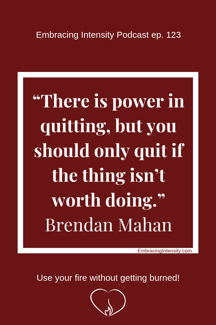 "There is power in quitting, but you should only quit if the thing isn't worth doing."" ~ Brendan Mahan"