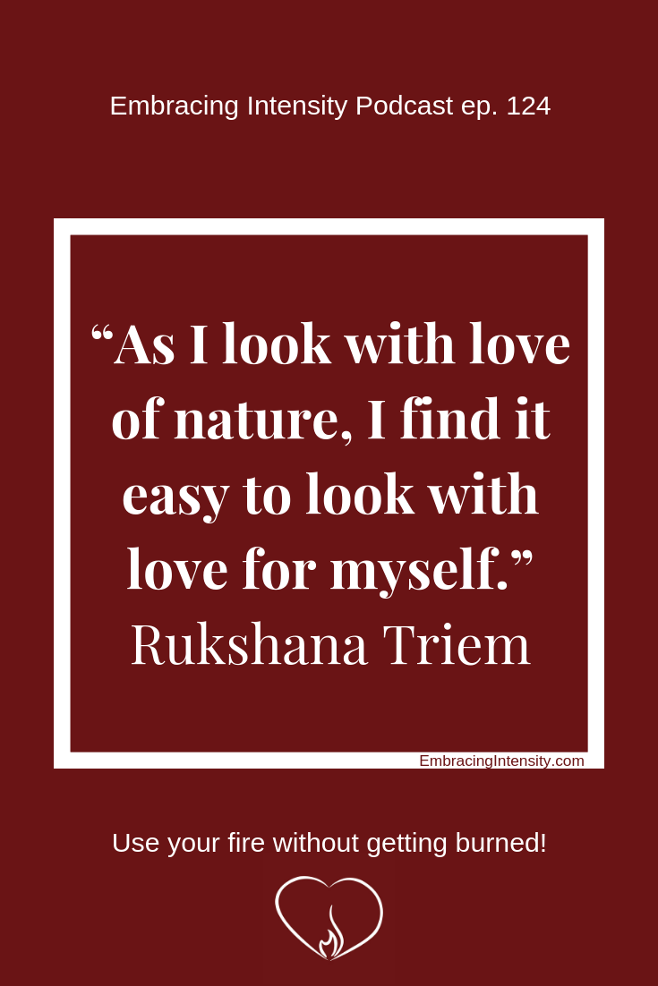 As I look with love of nature, I find it easy to look with love for myself. ~ Rukshana Triem