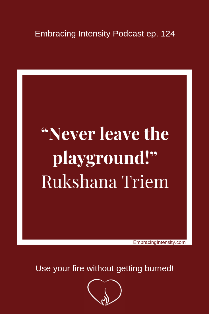 Never leave the playground! ~ Rukshana Triem