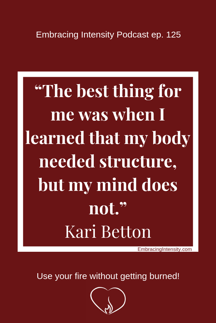 The best thing for me was when I learned that my body needed structure, but my mind does not. ~ Kari Betton