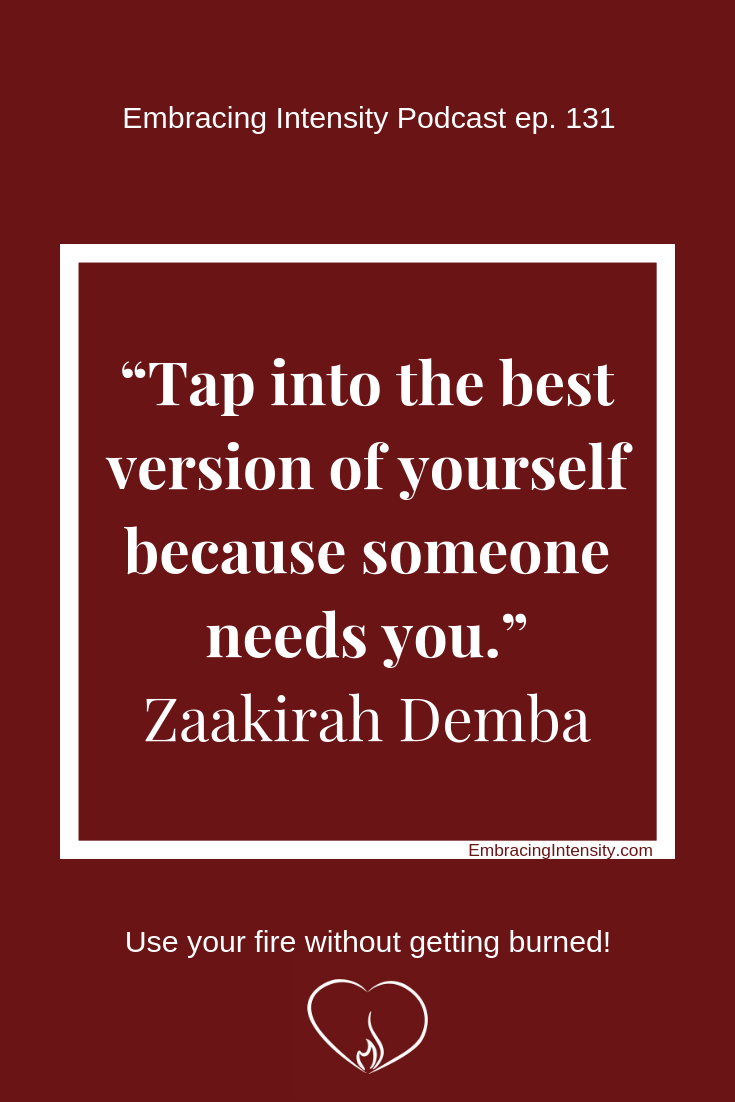 Tap into the best version of yourself because someone needs you. ~ Zaakirah Demba
