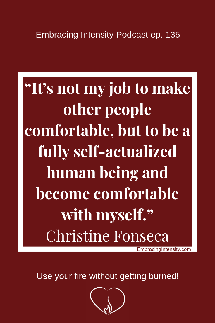 It's not my job to make other people comfortable, but to be a fully self-actualized human being and become comfortable with myself. ~ Christine Fonseca