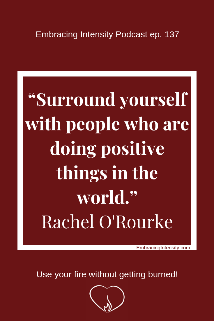 Surround yourself with people who are  doing positive things in the world. ~ Rachel O'Rourke
