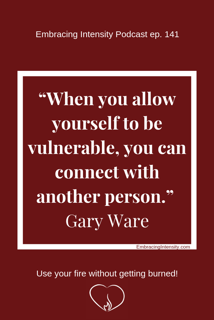 When you allow yourself to be vulnerable, you can connect with another person. ~ Gary Ware