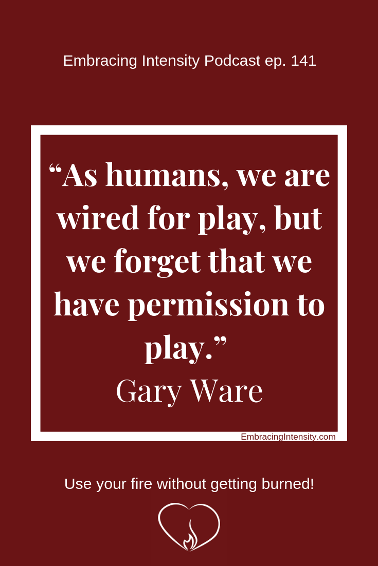As humans, we are wired for play, but we forget that we have permission to play. ~ Gary Ware