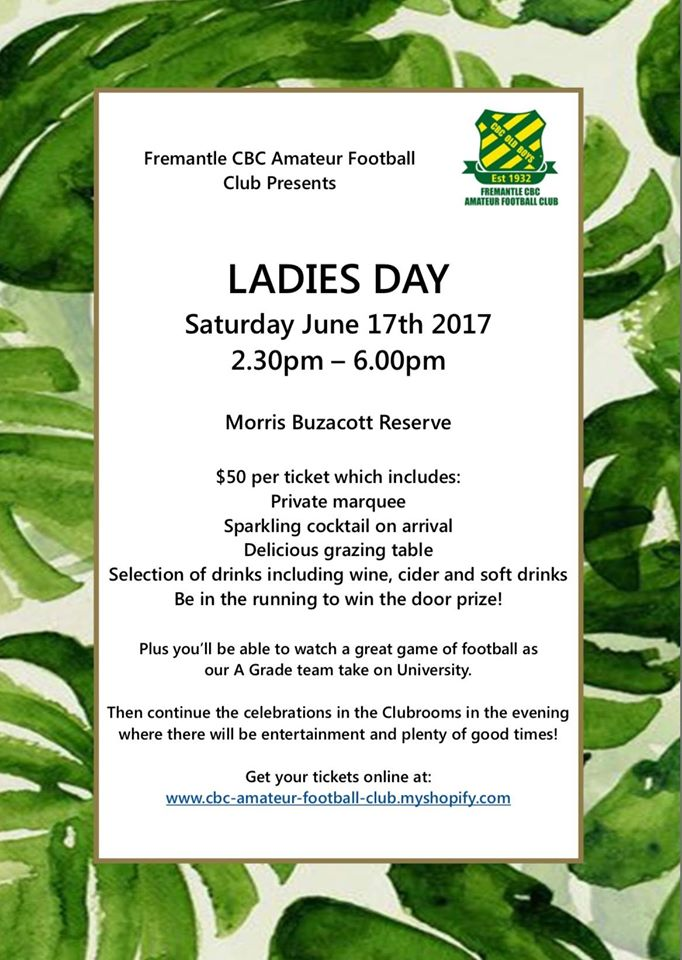 The Fremantle CBC Ladies Day event is back for another year - Saturday 17th June, 2.30pm - 6.30pm at Morris Buzacott Reserve$50 per ticket which includes a private marquee; sparkling cocktail on arrival; delicious grazing table; a selection of drinks including wine, cider and soft drinks; be in the running to win a door prize; plus enjoy a great game of footy as CBC's A Grade team takes on University. Then continue the celebrations in the club rooms in the evening, where there will be entertainment and plenty of good times!Get your tickets here