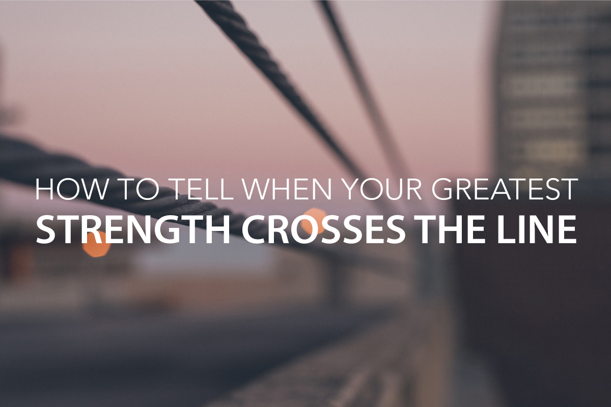 How to Tell When Your Greatest Strength Crosses the Line