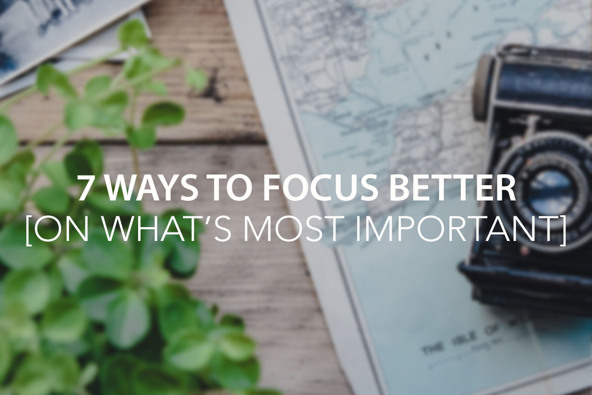 7 Ways to Focus Better [On What's Most Important]