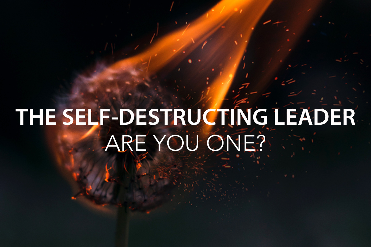 7 Signs of the Self-Destructing Leader: Are you one?