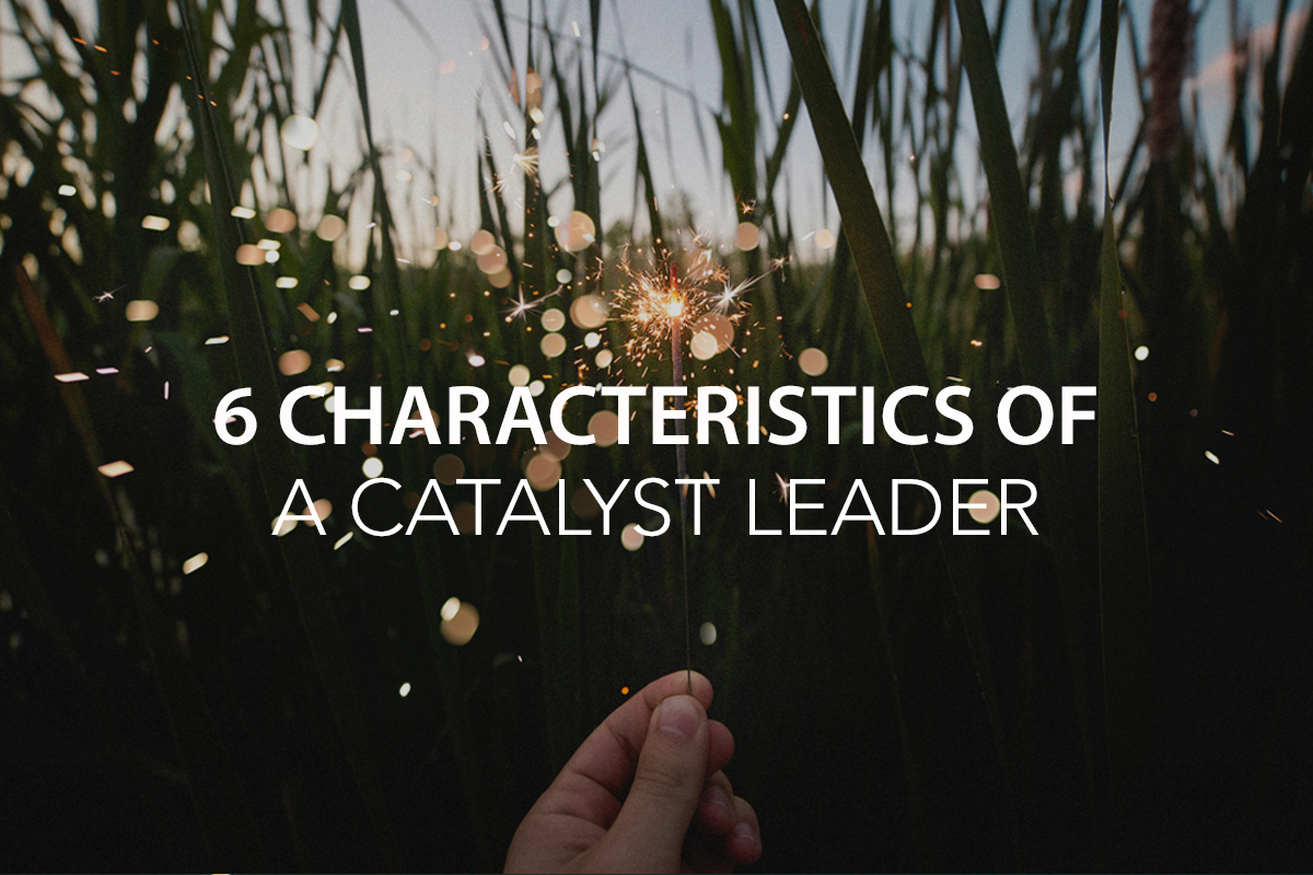 6 Characteristics of a Catalyst Leader - The Center Consulting Group -Leadership Coaching and Consulting for Businesses, Non-profits, and Churches