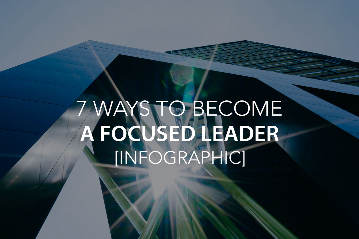 7 Ways to Become a Focused Leader [Infographic] - The Center Consulting Group - Leadership Coaching and Consulting for Businesses, Churches, and Non-Profits