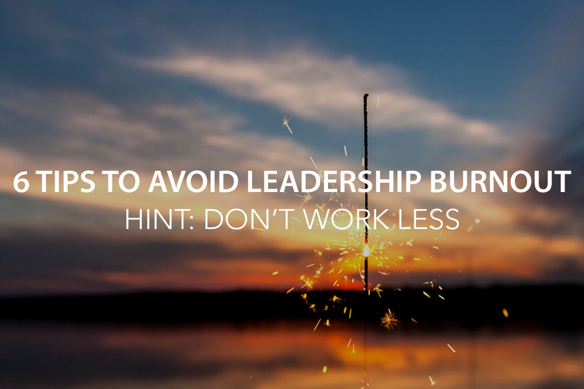 6 Tips to Avoid Leadership Burnout [Hint: Don't Work Less]  - The Center Consulting Group - Leadership Coaching and Consulting for Businesses, Churches, and Non-Profits