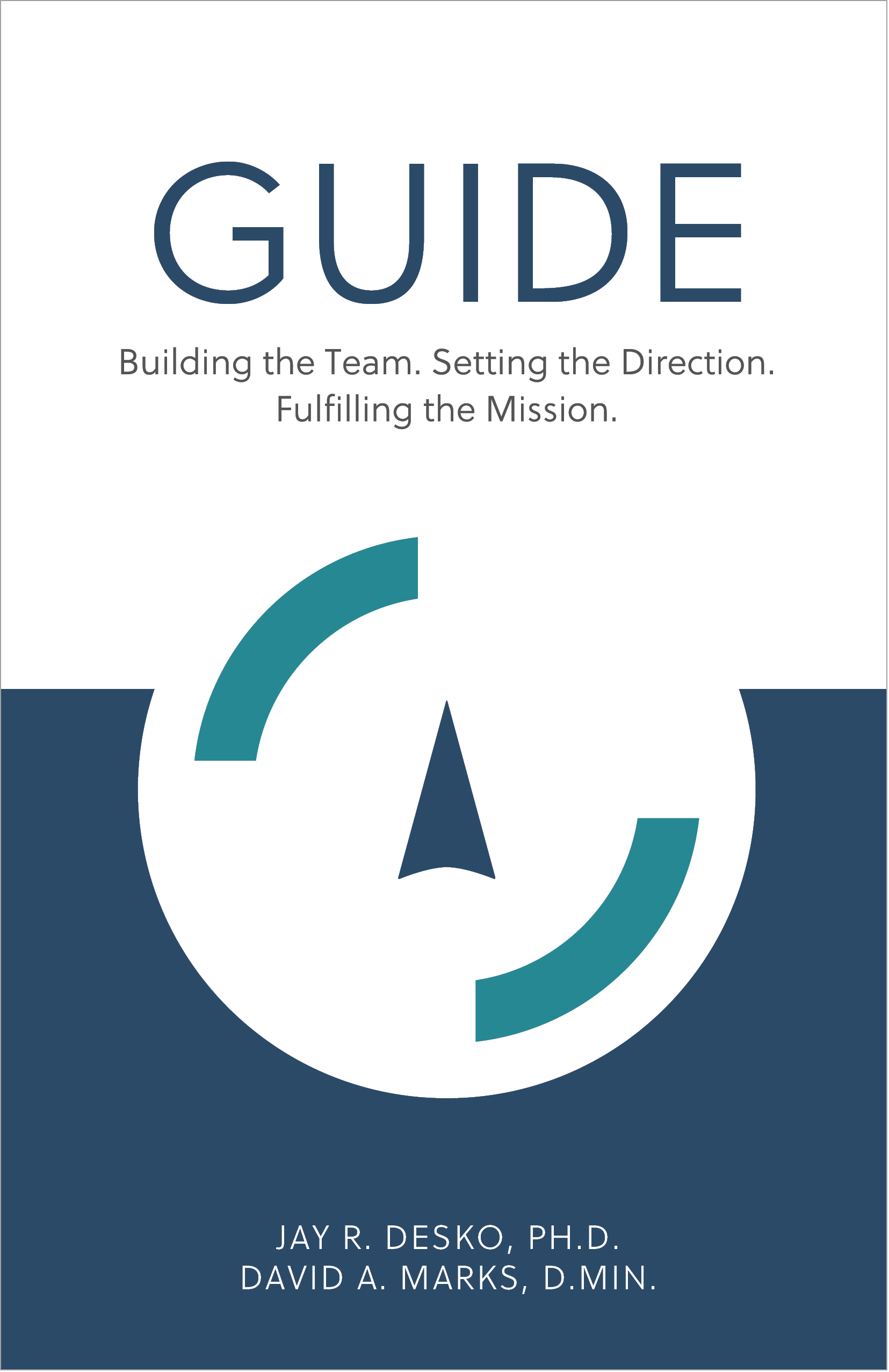 GUIDE – Building the Team. Setting the Direction. Fulfilling the Mission -  By Jay R. Desko, Ph.D. & David A. Marks, D.Min. - ISBN: 978-1-5323-6399-3 - The Center Consulting - Organizational and leadership consulting and coaching for businesses, nonprofits, and churches